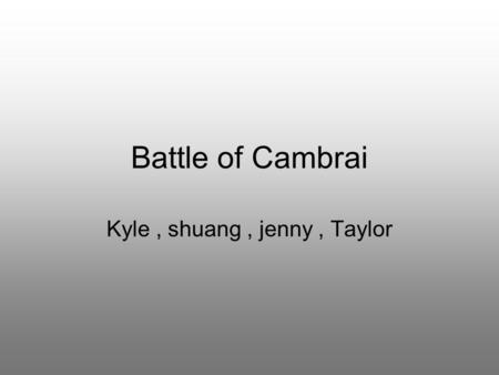 Battle of Cambrai Kyle, shuang, jenny, Taylor. What was it? Cambrai is a French town in the Nord department The battle was launched in November 1917 British.