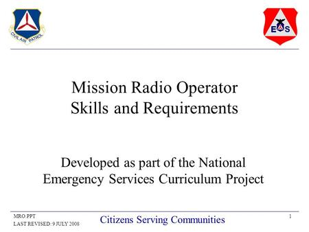 1MRO.PPT LAST REVISED: 9 JULY 2008 Citizens Serving Communities Mission Radio Operator Skills and Requirements Developed as part of the National Emergency.