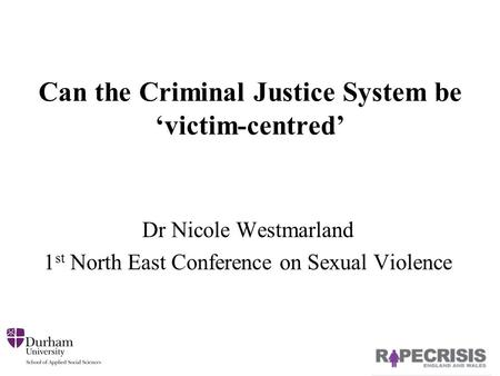Can the Criminal Justice System be 'victim-centred' Dr Nicole Westmarland 1 st North East Conference on Sexual Violence.