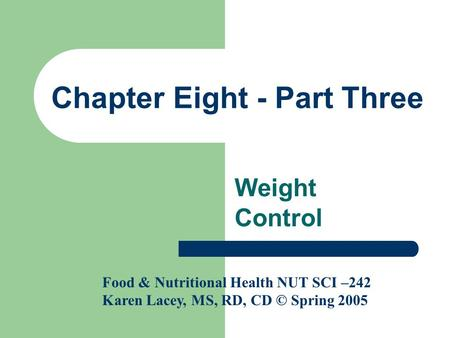 Chapter Eight - Part Three Weight Control Food & Nutritional Health NUT SCI –242 Karen Lacey, MS, RD, CD © Spring 2005.