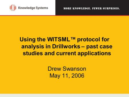 Using the WITSML™ protocol for analysis in Drillworks – past case studies and current applications Drew Swanson May 11, 2006.