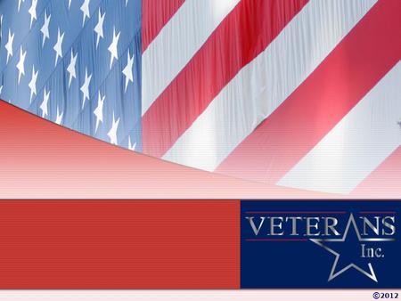© 2012. About Veterans Inc. Mission & Vision Veterans Inc. Locations Services Funding Sources © 2012 Today's Presentation: