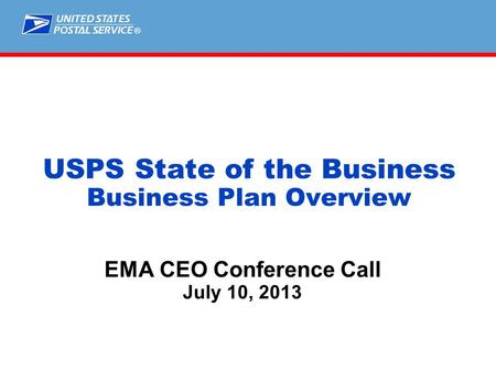 ® EMA CEO Conference Call July 10, 2013 USPS State of the Business Business Plan Overview.