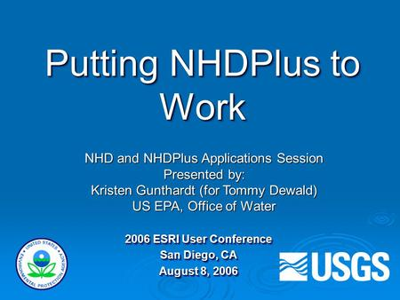 Putting NHDPlus to Work 2006 ESRI User Conference San Diego, CA August 8, 2006 2006 ESRI User Conference San Diego, CA August 8, 2006 NHD and NHDPlus Applications.