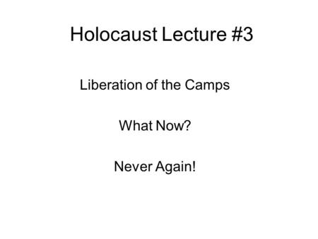 Holocaust Lecture #3 Liberation of the Camps What Now? Never Again!