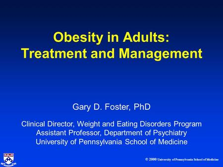 © 2000 University of Pennsylvania School of Medicine Gary D. Foster, PhD Clinical Director, Weight and Eating Disorders <strong>Program</strong> Assistant Professor, Department.