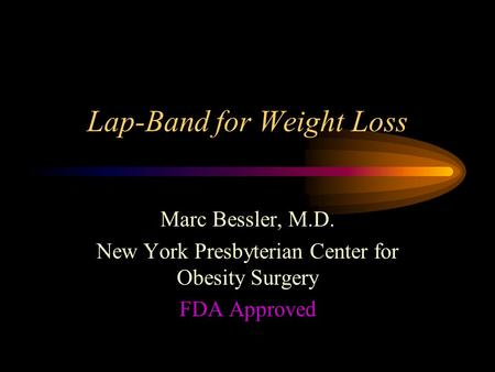 Lap-Band for Weight Loss Marc Bessler, M.D. New York Presbyterian Center for Obesity Surgery FDA Approved.