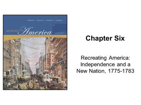 Chapter Six Recreating America: Independence and a New Nation, 1775-1783.