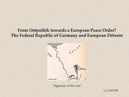 "14.2.2005/PH From Ostpolitik towards a European Peace Order? The Federal Republic of Germany and European Détente ""Signature of the year"""