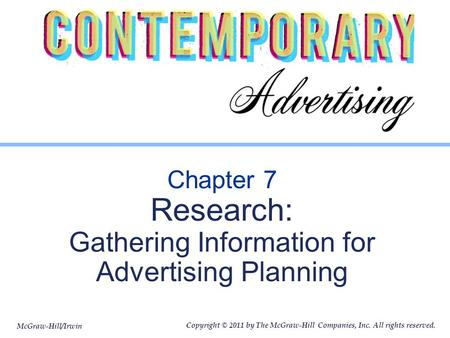 McGraw-Hill/Irwin Copyright © 2011 by The McGraw-Hill Companies, Inc. All rights reserved. Chapter 7 Research: Gathering Information for Advertising Planning.