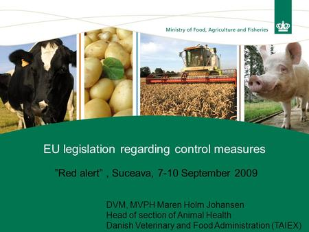 "EU legislation regarding control measures ""Red alert"", Suceava, 7-10 September 2009 DVM, MVPH Maren Holm Johansen Head of section of Animal Health Danish."