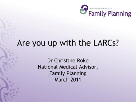 Are you up with the LARCs? Dr Christine Roke National Medical Advisor, Family Planning March 2011.