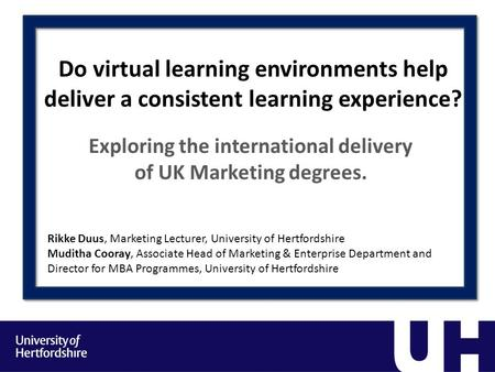 Do virtual learning environments help deliver a consistent learning experience? Exploring the international delivery of UK Marketing degrees. Rikke Duus,