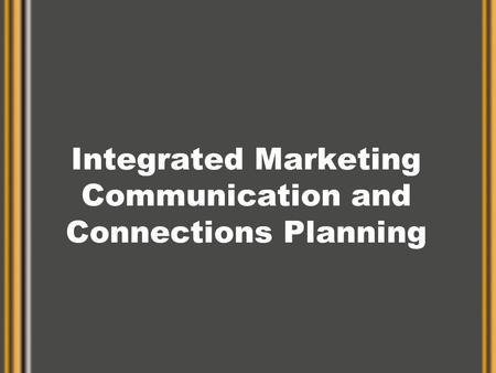 Integrated Marketing Communication and Connections Planning.