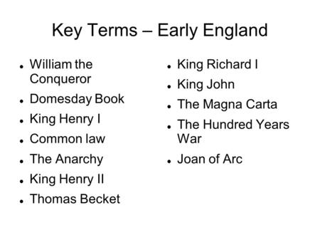 Key Terms – Early England William the Conqueror Domesday Book King Henry I Common law The Anarchy King Henry II Thomas Becket King Richard I King John.
