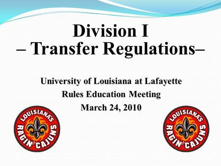 University of Louisiana at Lafayette Rules Education Meeting March 24, 2010 Division I – Transfer Regulations–