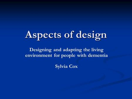 Aspects of design Designing and adapting the living environment for people with dementia Sylvia Cox.
