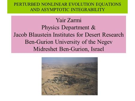 PERTURBED NONLINEAR EVOLUTION EQUATIONS AND ASYMPTOTIC INTEGRABILITY Yair Zarmi Physics Department & Jacob Blaustein Institutes for Desert Research Ben-Gurion.