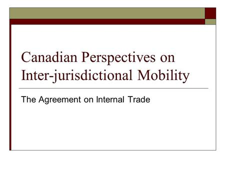 Canadian Perspectives on Inter-jurisdictional Mobility The Agreement on Internal Trade.