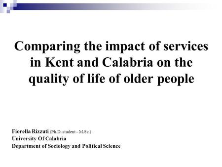 Comparing the impact of services in Kent and Calabria on the quality of life of older people Fiorella Rizzuti (Ph.D. student – M.Sc.) University Of Calabria.