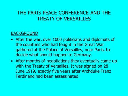 THE PARIS PEACE CONFERENCE AND THE TREATY OF VERSAILLES BACKGROUND After the war, over 1000 politicians and diplomats of the countries who had fought in.