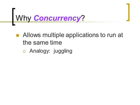 Why Concurrency? Allows multiple applications to run at the same time  Analogy: juggling.