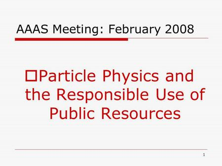 1 AAAS Meeting: February 2008  Particle Physics and the Responsible Use of Public Resources.