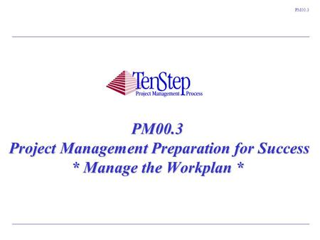 1 TenStep Project Management Process ™ PM00.3 PM00.3 Project Management Preparation for Success * Manage the Workplan *