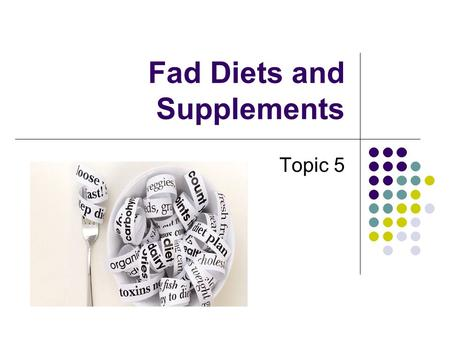 Fad Diets and Supplements Topic 5. What is a fad diet? There is no specific definition A general description: ANY diet that does not meet basic guidelines.