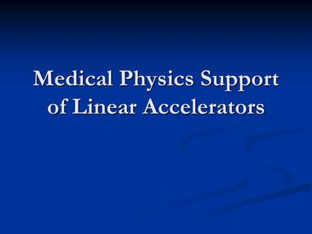 Medical Physics Support of Linear Accelerators. Overview of Physics Support Accelerator safety issues Accelerator safety issues Task Group Report #35.