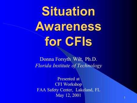 1 Situation Awareness for CFIs Donna Forsyth Wilt, Ph.D. Florida Institute of Technology Presented at CFI Workshop FAA Safety Center, Lakeland, FL May.