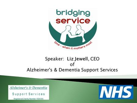 Alzheimer's & Dementia S u p p o r t S e r v i c e s Registered Charity Number 1024385 Speaker: Liz Jewell, CEO of Alzheimer's & Dementia Support Services.