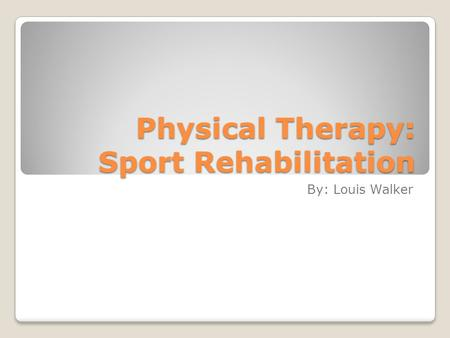 Physical Therapy: Sport Rehabilitation By: Louis Walker.