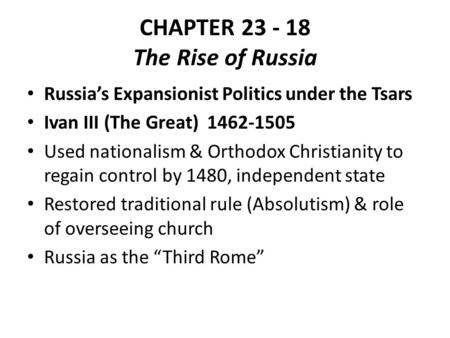 CHAPTER 23 - 18 The Rise of Russia Russia's Expansionist Politics under the Tsars Ivan III (The Great) 1462-1505 Used nationalism & Orthodox Christianity.