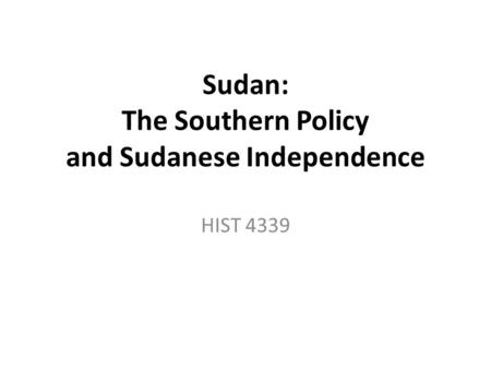 Sudan: The Southern Policy and Sudanese Independence HIST 4339.