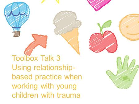 Toolbox Talk 3 Using relationship- based practice when working with young children with trauma.