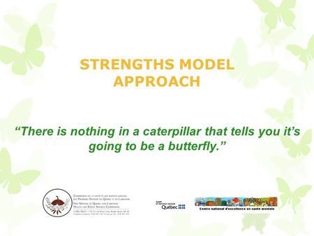 "STRENGTHS MODEL APPROACH ""There is nothing in a caterpillar that tells you it's going to be a butterfly."""