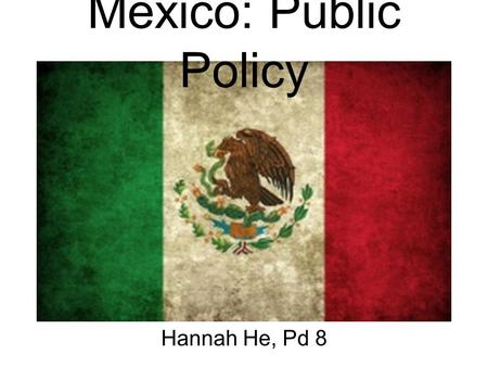 Mexico: Public Policy Hannah He, Pd 8. Economic Problems/Reforms Gap between rich and the poor increased –unequal access to health and education –less.