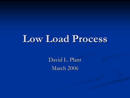 Low Load Process David L. Plant March 2006. Objectives Describe the three stages of the Low Load Process and their time requirements Describe the three.