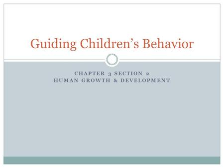 CHAPTER 3 SECTION 2 HUMAN GROWTH & DEVELOPMENT Guiding Children's Behavior.