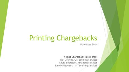 Printing Chargebacks November 2014 Printing Chargeback Task Force: Rick DeVries, CIT Business Services Laura Eberstein, Financial Services Randy Nieuwsma,