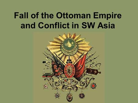 Fall of the Ottoman Empire and Conflict in SW Asia.