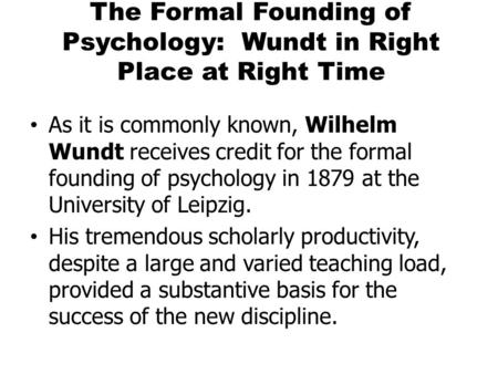 The Formal Founding of Psychology: Wundt in Right Place at Right Time As it is commonly known, Wilhelm Wundt receives credit for the formal founding of.