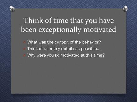 Think of time that you have been exceptionally motivated O What was the context of the behavior? O Think of as many details as possible… O Why were you.