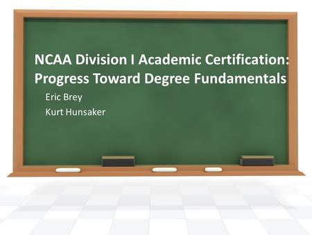 NCAA Division I Academic Certification: Progress Toward Degree Fundamentals Eric Brey Kurt Hunsaker.