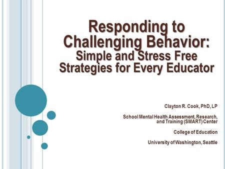 Responding to Challenging Behavior: Simple and Stress Free Strategies for Every Educator Clayton R. Cook, PhD, LP School Mental Health Assessment, Research,