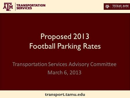 Transport.tamu.edu Proposed 2013 Football Parking Rates Transportation Services Advisory Committee March 6, 2013.
