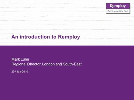 An introduction to Remploy Mark Lunn Regional Director, London and South-East 23 rd July 2010.