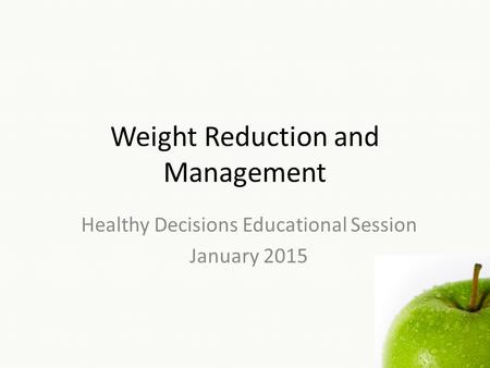 Weight Reduction and Management Healthy Decisions Educational Session January 2015.