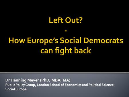 Dr Henning Meyer (PhD, MBA, MA) Public Policy Group, London School of Economics and Political Science Social Europe.